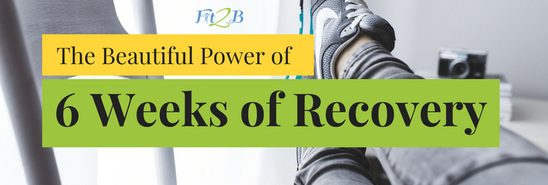 The Beautiful Power of 6 Weeks of Recovery - fit2b.com